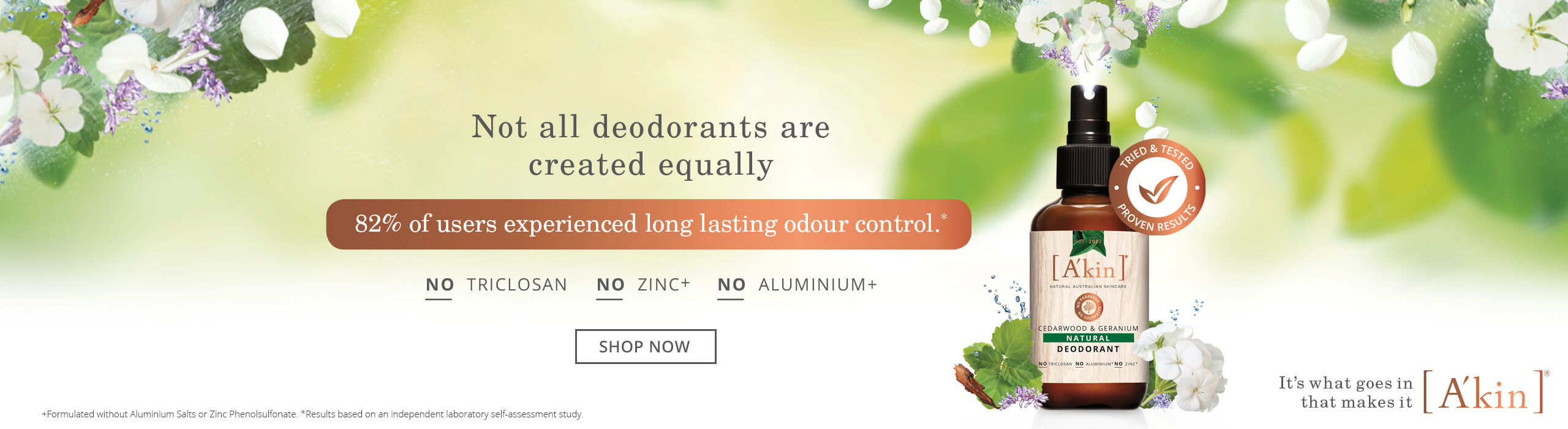 Not all deodorants are created equally. No Triclosan. No Zinc+ No Aluminium+. Make the switch to natural with A'kin Natural Deodorant, providing effective odour control, naturally. With an essential oil blend of Geranium, Cedarwood & Patchouli. 82% of users experienced long lasting odour control.